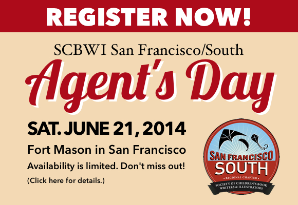 "REGISTRATION FOR SF/SOUTH AGENT'S DAY 2014 IS NOW OPEN! REGISTER TODAY and SAVE! $110 EARLYBIRD PRICING for SCBWI members begins APRIL 16, 2014 and ends MAY 1, 2014. CLICK HERE TO REGISTER FOR SF/SOUTH AGENT'S DAY Join us for an incredible day that will feature FIVE of the country's leading agents in the field of Children's Literature! This very special event will include agent presentations, an agent panel discussion, a query workshop, and lunch, PLUS an extended ""Agent Roundtable Discussion"" session allowing attendees to meet with agents in small groups to discuss industry topics and gain a better feel for each agent's personality and work-style. The best first step to landing an agent is building a relationship from the ground up and finding a connection with the agent that is right for you. This session will give you much needed insight so that you can make a more informed decision about who to submit to after the conference. Following Agent's Day our attendees will have the opportunity to submit their work to any of the five agents on the faculty with whom they feel their work is a strong fit. This conference is open to published and unpublished authors and illustrators. AVAILABILITY IS LIMITED. Register NOW and give your career the boost that it deserves!  Event Schedule: Plan to arrive at 9:00 AM for registration. The event will kick off at 9:30 AM and will end at 3:30 PM. Lunch will be provided.  Agents in attendance: Deborah Warren, East West Literary Agency Caryn Wiseman, Andrea Brown Literary Agency Abigail Simoun, Red Fox Literary Sean McCarthy, Sean McCarthy Literary Agency Mira Reisberg, Hummingbird Literary Agency   Paid Query and Manuscript Critique: • Attendees can opt to pay an additional fee of $45 to have one of our agents on faculty critique a query letter and up to 5 pages (double spaced, 12 point Times New Roman, 1"" margins) of a picture book, middle grade novel, or YA novel in advance of the event. • The query letter must be in reference to the attached manuscript pages. • If your picture book manuscript is less than 5 pages, you may NOT send an additional manuscript. • Please do not address your query letter to a particular agent. However, you may indicate your top 2 preferred agents in your submission email and we will do our best to match you.  • Deadline for submission is 9:00 pm, May 15, 2014.  • You will receive your comments and/or marked materials in an envelope at the end of Agent's Day. • COMPLETE SUBMISSION GUIDELINES ARE LISTED IN THE DETAILS SECTION WHEN YOU VISIT THE OFFICIAL REGISTRATION PAGE FOR AGENT'S DAY.  CLICK HERE TO REGISTER FOR SF/SOUTH AGENT'S DAY"